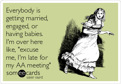 """Everybody is getting married, engaged, or having babies. I'm over here like, """"excuse me, I'm late for my AA meeting"""""""