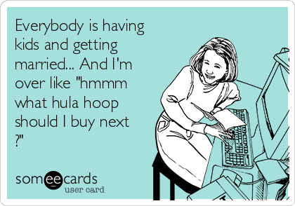 "Everybody is having kids and getting married... And I'm over like ""hmmm what hula hoop should I buy next ?"""