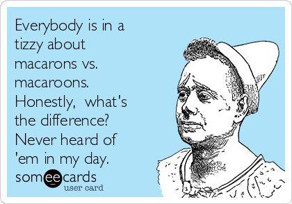 Everybody is in a  tizzy about  macarons vs. macaroons.  Honestly,  what's the difference? Never heard of 'em in my day.