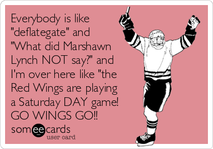 """Everybody is like """"deflategate"""" and """"What did Marshawn Lynch NOT say?"""" and  I'm over here like """"the Red Wings are playing a Saturday DAY game!  GO WINGS GO!!"""