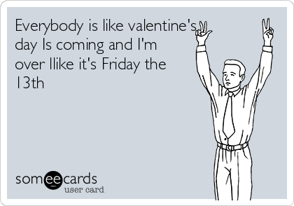 Everybody is like valentine's day Is coming and I'm over llike it's Friday the 13th