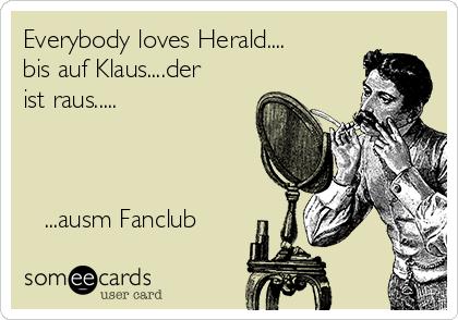 Everybody loves Herald.... bis auf Klaus....der ist raus.....       ...ausm Fanclub