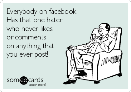Everybody on facebook  Has that one hater  who never likes  or comments on anything that you ever post!