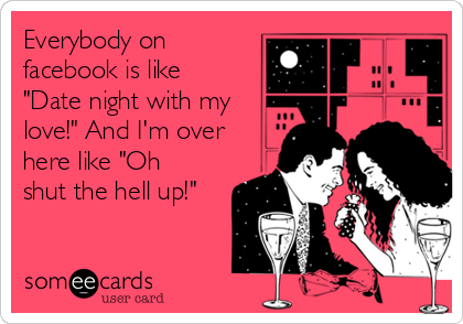"""Everybody on facebook is like """"Date night with my love!"""" And I'm over here like """"Oh shut the hell up!"""""""