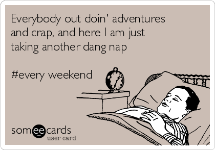 Everybody out doin' adventures and crap, and here I am just taking another dang nap   #every weekend