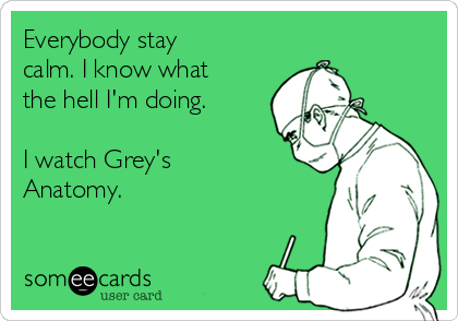 Everybody stay calm. I know what the hell I'm doing.  I watch Grey's Anatomy.