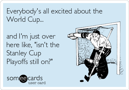 "Everybody's all excited about the World Cup...  and I'm just over here like, ""isn't the Stanley Cup Playoffs still on?"""