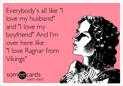 "Everybody's all like ""I love my husband"" and ""I love my boyfriend"" And I'm over here like ""I love Ragnar from Vikings"""