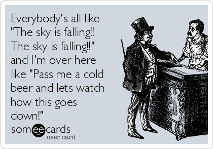 """Everybody's all like """"The sky is falling!!  The sky is falling!!"""" and I'm over here like """"Pass me a cold beer and lets watch how this goes down!"""""""