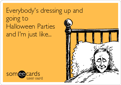 Everybody's dressing up and going to Halloween Parties and I'm just like...