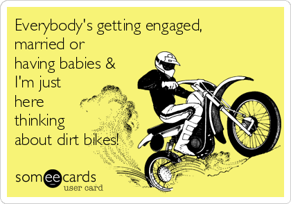 Everybody's getting engaged, married or having babies & I'm just here thinking about dirt bikes!