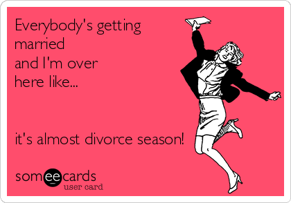 Everybody's getting married and I'm over here like...   it's almost divorce season!