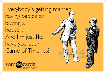 Everybody's getting married, having babies or buying a house.... And I'm just like  have you seen Game of Thrones?