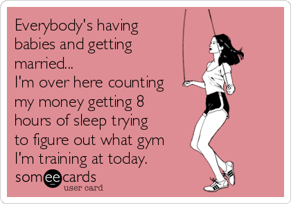 Everybody's having babies and getting married... I'm over here counting my money getting 8 hours of sleep trying to figure out what gym I'm training at today.