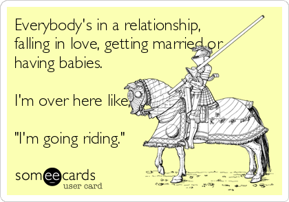 """Everybody's in a relationship, falling in love, getting married or having babies.  I'm over here like,  """"I'm going riding."""""""