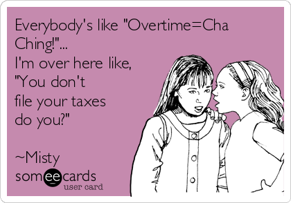 "Everybody's like ""Overtime=Cha Ching!""... I'm over here like, ""You don't file your taxes do you?""  ~Misty"