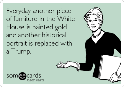 Everyday another piece of furniture in the White House is painted gold and another historical portrait is replaced with a Trump.