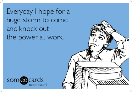 Everyday I hope for a huge storm to come and knock out  the power at work.