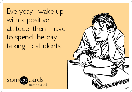 Everyday i wake up with a positive attitude, then i have to spend the day talking to students