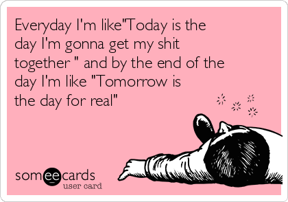"""Everyday I'm like""""Today is the day I'm gonna get my shit together """" and by the end of the day I'm like """"Tomorrow is the day for real"""""""