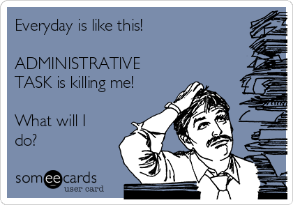 Everyday is like this!   ADMINISTRATIVE TASK is killing me!  What will I do?