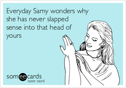 Everyday Samy wonders why she has never slapped sense into that head of yours