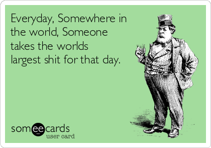 Everyday, Somewhere in the world, Someone takes the worlds largest shit for that day.