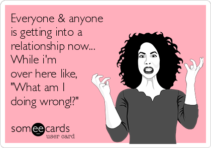 everyone is in a relationship and over here like