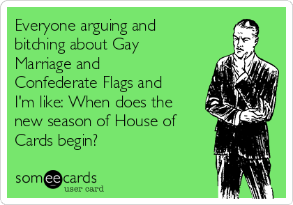 Everyone arguing and bitching about Gay Marriage and Confederate Flags and I'm like: When does the new season of House of Cards begin?