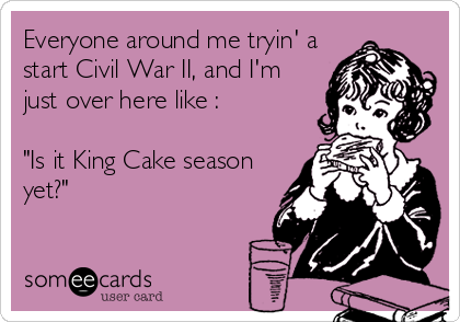 "Everyone around me tryin' a start Civil War II, and I'm just over here like :  ""Is it King Cake season yet?"""