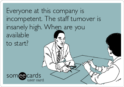 Everyone at this company is incompetent. The staff turnover is insanely high. When are you available to start?