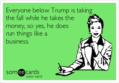 Everyone below Trump is taking the fall while he takes the money, so yes, he does run things like a business.