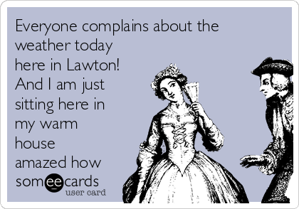 Everyone complains about the weather today here in Lawton! And I am just sitting here in my warm house amazed how