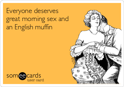 Everyone deserves great morning sex and an English muffin