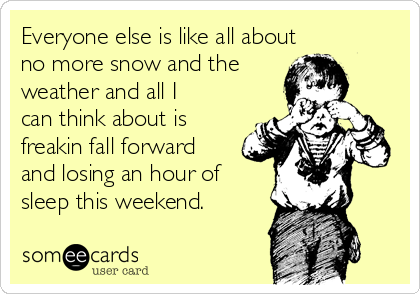 Everyone else is like all about   no more snow and the weather and all I can think about is freakin fall forward and losing an hour of sleep this weekend.