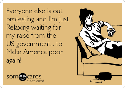 Everyone else is out  protesting and I'm just Relaxing waiting for my raise from the US government... to  Make America poor again!