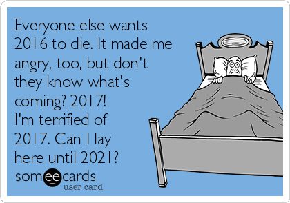 Everyone else wants 2016 to die. It made me angry, too, but don't they know what's coming? 2017! I'm terrified of 2017. Can I lay here until 2021?