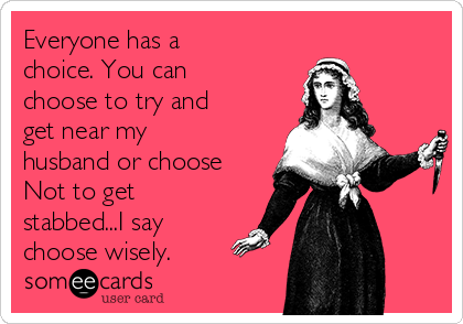Everyone has a choice. You can choose to try and get near my husband or choose Not to get stabbed...I say choose wisely.