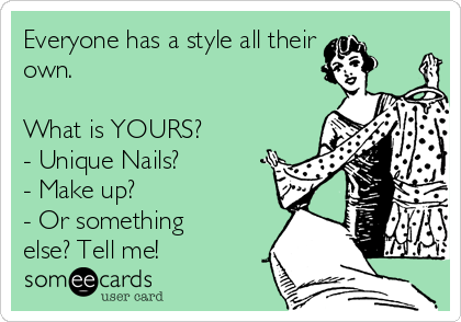 Everyone has a style all their own.   What is YOURS? - Unique Nails? - Make up? - Or something else? Tell me!