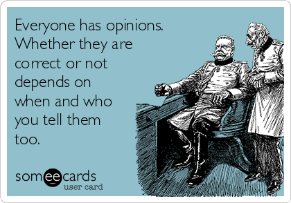 Everyone has opinions. Whether they are correct or not depends on when and who you tell them too.