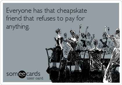 Everyone has that cheapskate friend that refuses to pay for anything.