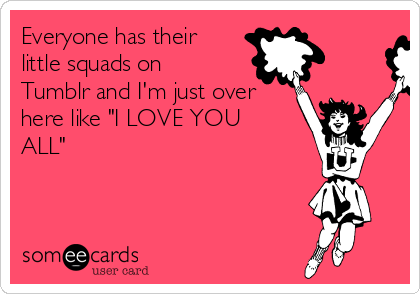 """Everyone has their little squads on Tumblr and I'm just over here like """"I LOVE YOU ALL"""""""