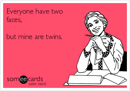 Everyone have two faces,   but mine are twins.