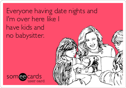 Everyone having date nights and I'm over here like I have kids and no babysitter.