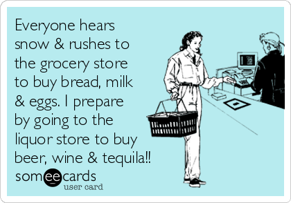 Everyone hears snow & rushes to the grocery store to buy bread, milk & eggs. I prepare by going to the liquor store to buy beer, wine & tequila!!