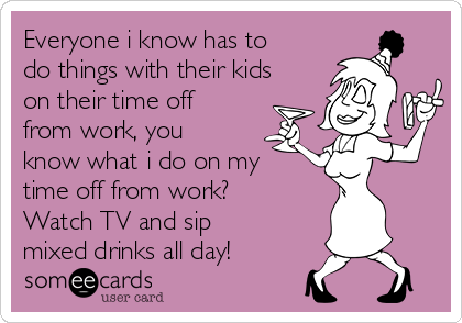 Everyone i know has to do things with their kids on their time off from work, you know what i do on my time off from work? Watch TV and sip mixed drinks all day!