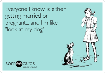 """Everyone I know is either getting married or pregnant... and I'm like """"look at my dog"""""""
