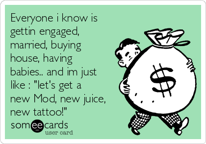 "Everyone i know is gettin engaged, married, buying house, having babies.. and im just like : ""let's get a new Mod, new juice, new tattoo!"""
