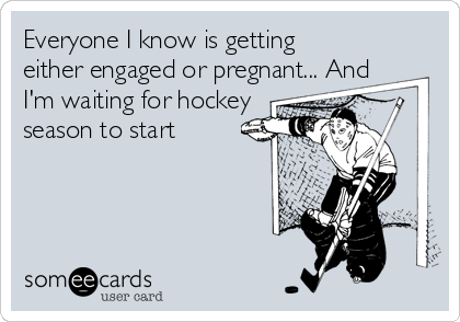 Everyone I know is getting either engaged or pregnant... And I'm waiting for hockey season to start
