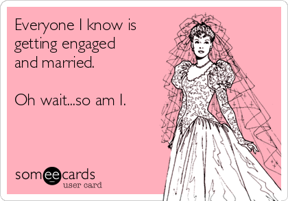 Everyone I know is getting engaged and married.   Oh wait...so am I.